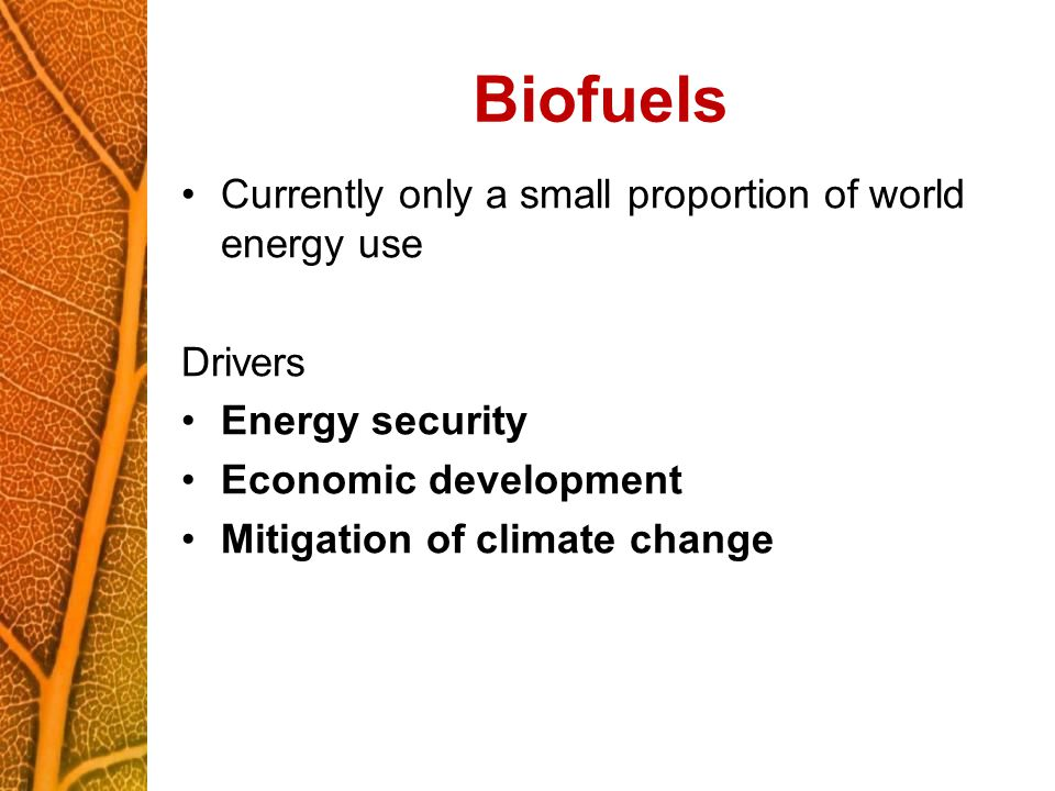 Biofuels Currently only a small proportion of world energy use Drivers Energy security Economic development Mitigation of climate change