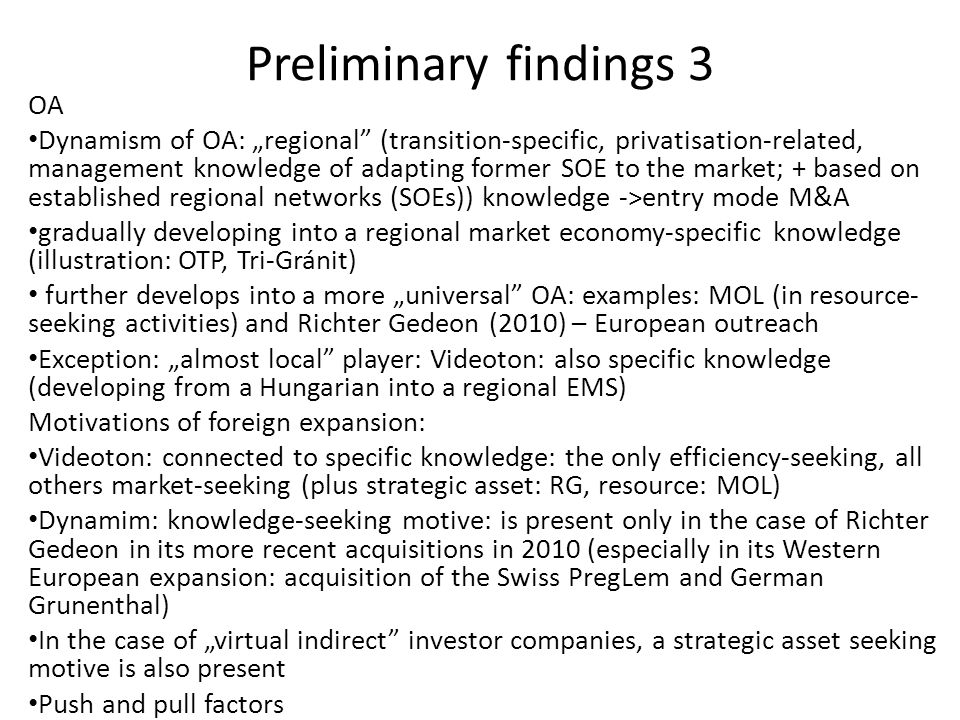 "Preliminary findings 3 OA Dynamism of OA: ""regional (transition-specific, privatisation-related, management knowledge of adapting former SOE to the market; + based on established regional networks (SOEs)) knowledge ->entry mode M&A gradually developing into a regional market economy-specific knowledge (illustration: OTP, Tri-Gránit) further develops into a more ""universal OA: examples: MOL (in resource- seeking activities) and Richter Gedeon (2010) – European outreach Exception: ""almost local player: Videoton: also specific knowledge (developing from a Hungarian into a regional EMS) Motivations of foreign expansion: Videoton: connected to specific knowledge: the only efficiency-seeking, all others market-seeking (plus strategic asset: RG, resource: MOL) Dynamim: knowledge-seeking motive: is present only in the case of Richter Gedeon in its more recent acquisitions in 2010 (especially in its Western European expansion: acquisition of the Swiss PregLem and German Grunenthal) In the case of ""virtual indirect investor companies, a strategic asset seeking motive is also present Push and pull factors"