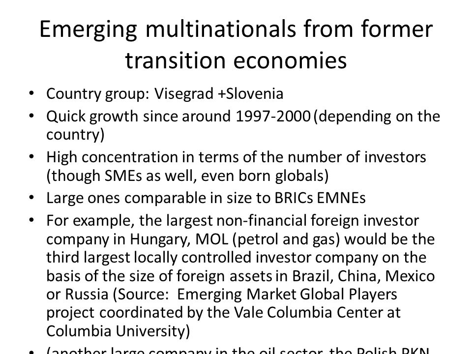 Emerging multinationals from former transition economies Country group: Visegrad +Slovenia Quick growth since around 1997-2000 (depending on the country) High concentration in terms of the number of investors (though SMEs as well, even born globals) Large ones comparable in size to BRICs EMNEs For example, the largest non-financial foreign investor company in Hungary, MOL (petrol and gas) would be the third largest locally controlled investor company on the basis of the size of foreign assets in Brazil, China, Mexico or Russia (Source: Emerging Market Global Players project coordinated by the Vale Columbia Center at Columbia University) (another large company in the oil sector, the Polish PKN Orlen would be fifth)