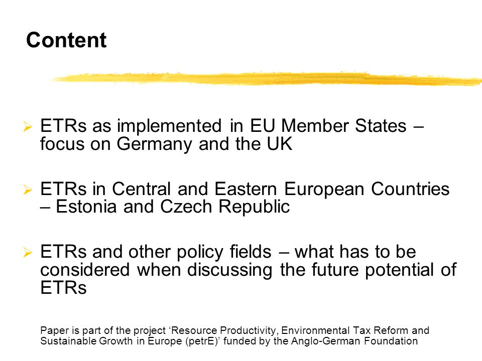 Content  ETRs as implemented in EU Member States – focus on Germany and the UK  ETRs in Central and Eastern European Countries – Estonia and Czech Republic  ETRs and other policy fields – what has to be considered when discussing the future potential of ETRs Paper is part of the project 'Resource Productivity, Environmental Tax Reform and Sustainable Growth in Europe (petrE)' funded by the Anglo-German Foundation