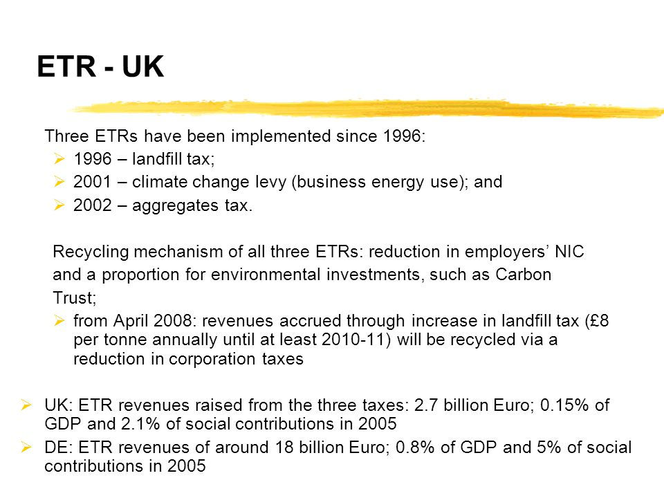 ETR - UK Three ETRs have been implemented since 1996:  1996 – landfill tax;  2001 – climate change levy (business energy use); and  2002 – aggregates tax.