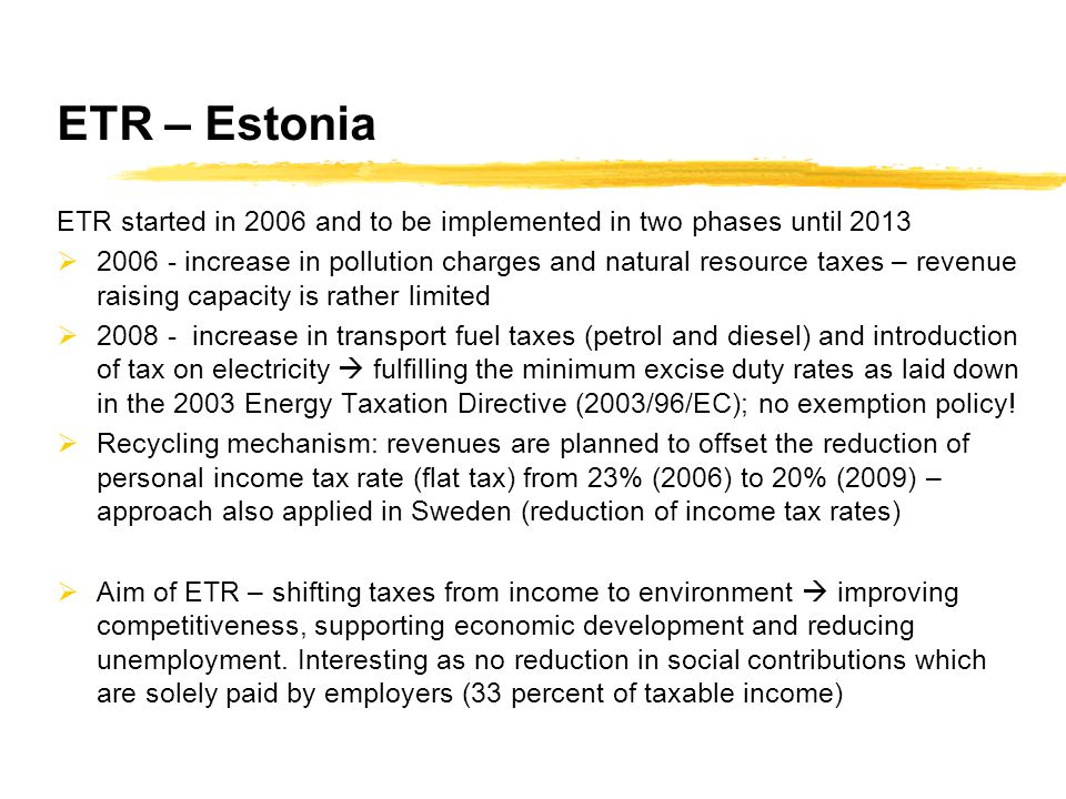 ETR – Estonia ETR started in 2006 and to be implemented in two phases until 2013  2006 - increase in pollution charges and natural resource taxes – revenue raising capacity is rather limited  2008 - increase in transport fuel taxes (petrol and diesel) and introduction of tax on electricity  fulfilling the minimum excise duty rates as laid down in the 2003 Energy Taxation Directive (2003/96/EC); no exemption policy.