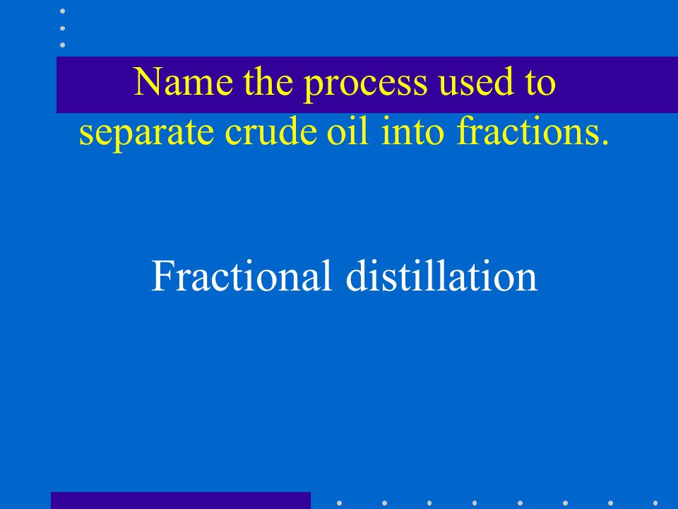 Name the process used to separate crude oil into fractions. Fractional distillation