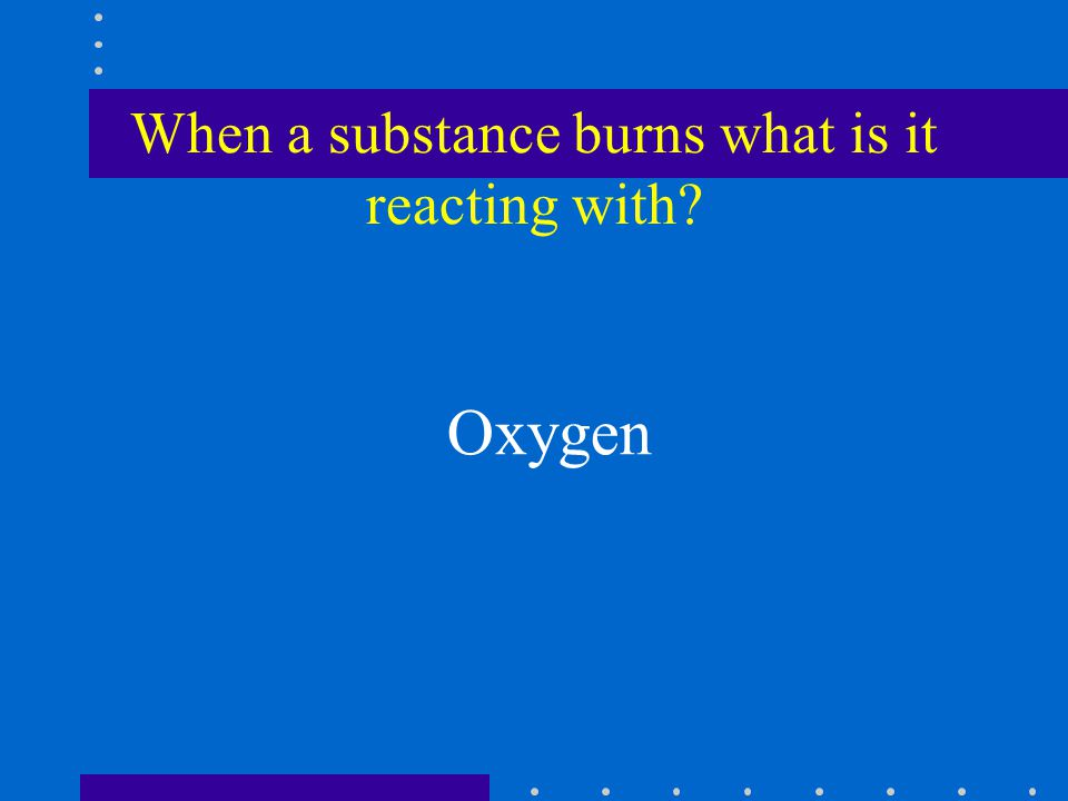 When a substance burns what is it reacting with? Oxygen