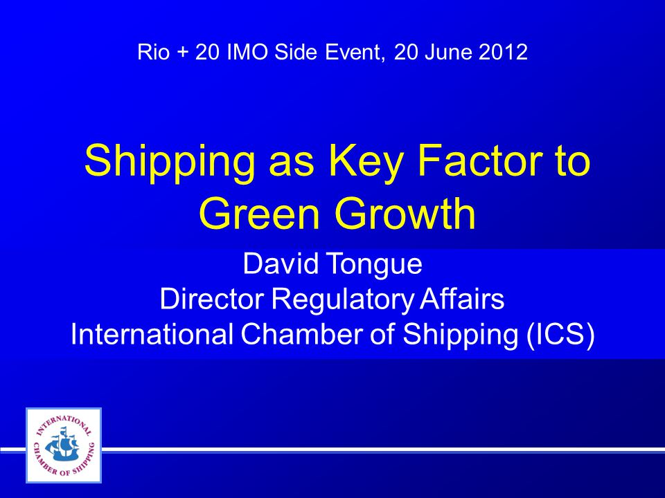 Rio + 20 IMO Side Event, 20 June 2012 David Tongue Director Regulatory Affairs International Chamber of Shipping (ICS) Shipping as Key Factor to Green Growth