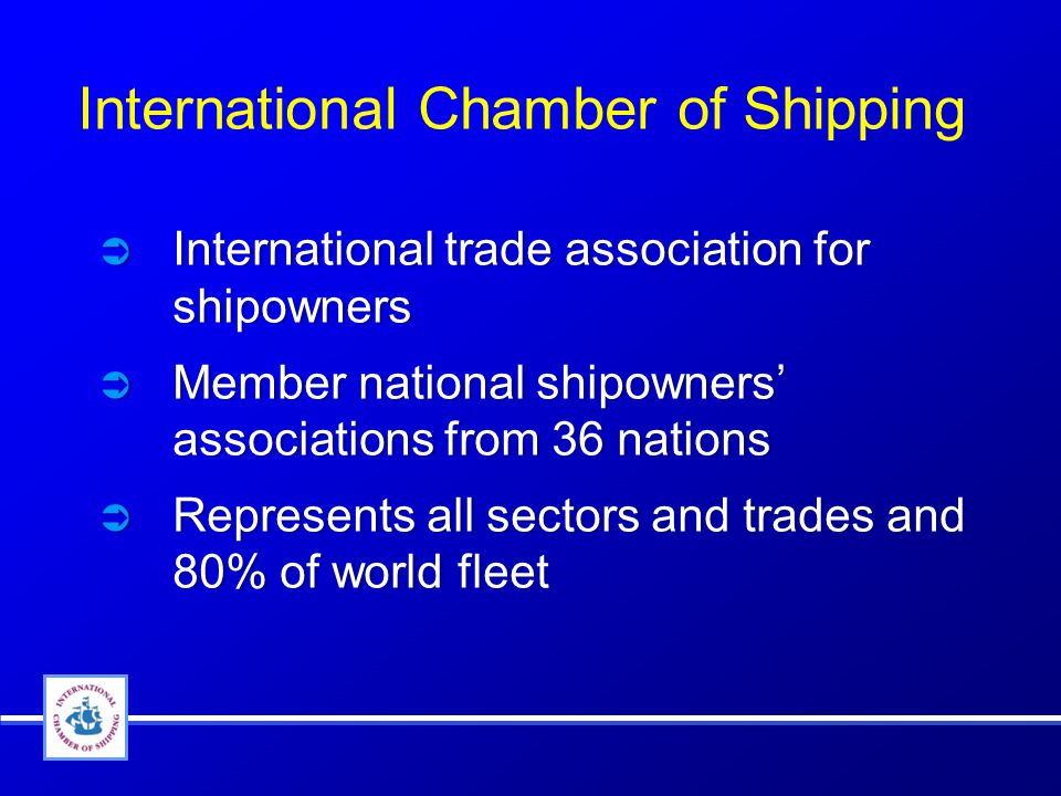 International Chamber of Shipping  International trade association for shipowners  Member national shipowners' associations from 36 nations  Represents all sectors and trades and 80% of world fleet  International trade association for shipowners  Member national shipowners' associations from 36 nations  Represents all sectors and trades and 80% of world fleet