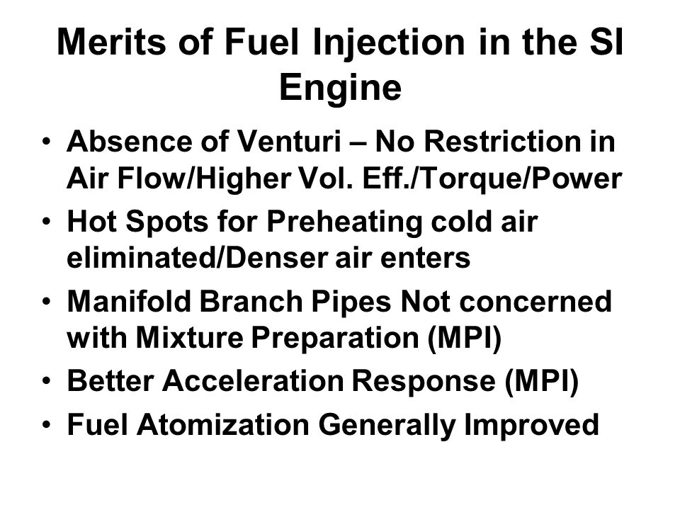 Merits of Fuel Injection in the SI Engine Absence of Venturi – No Restriction in Air Flow/Higher Vol. Eff./Torque/Power Hot Spots for Preheating cold