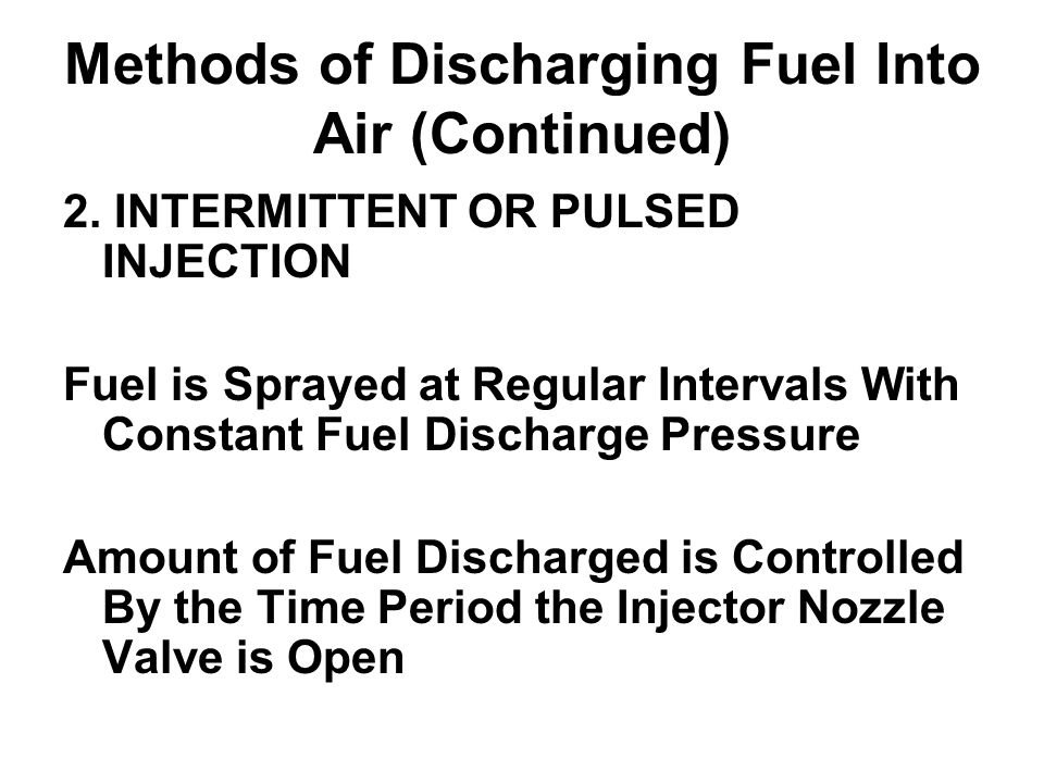 Methods of Discharging Fuel Into Air (Continued) 2. INTERMITTENT OR PULSED INJECTION Fuel is Sprayed at Regular Intervals With Constant Fuel Discharge