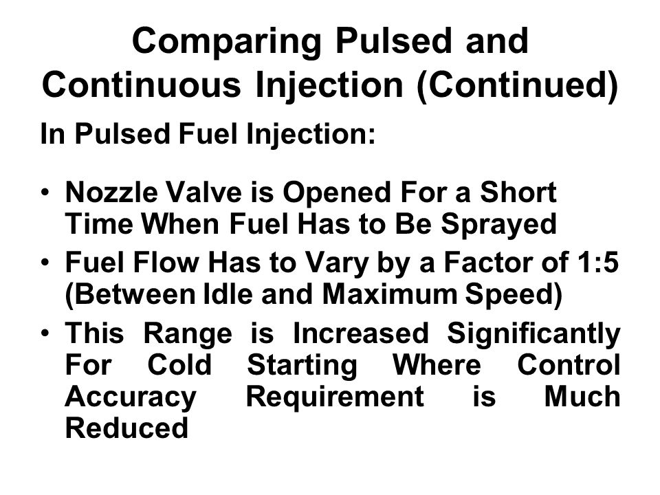 Comparing Pulsed and Continuous Injection (Continued) In Pulsed Fuel Injection: Nozzle Valve is Opened For a Short Time When Fuel Has to Be Sprayed Fu