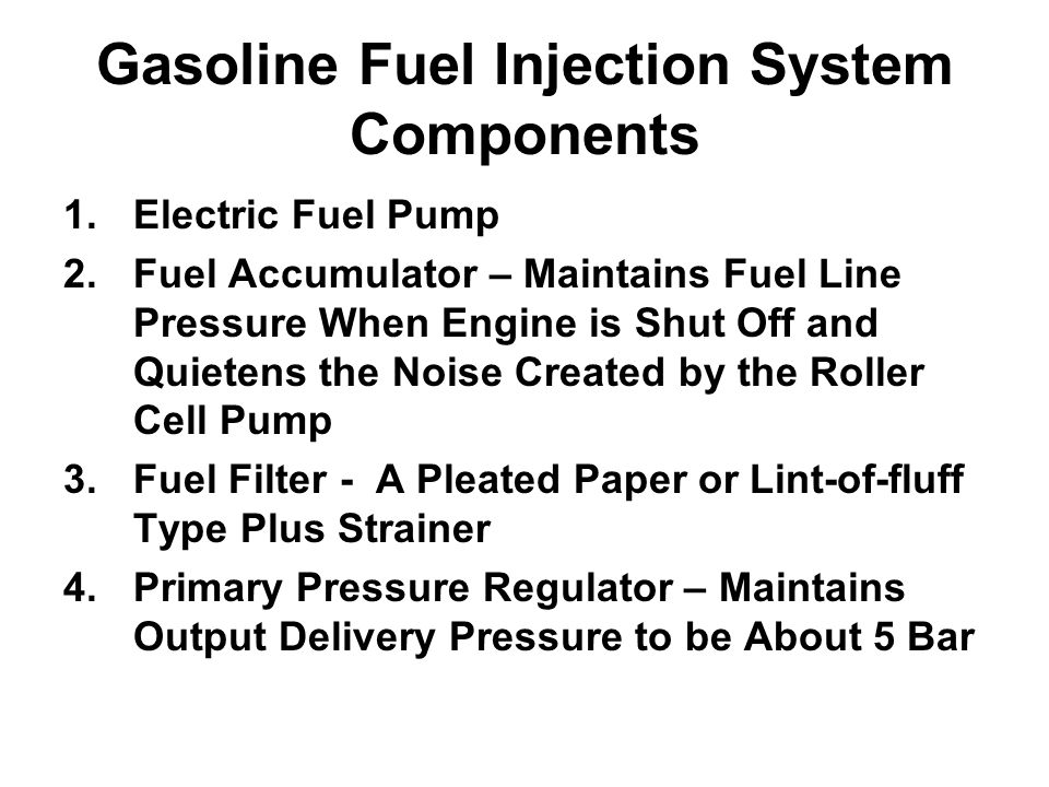 Gasoline Fuel Injection System Components 1.Electric Fuel Pump 2.Fuel Accumulator – Maintains Fuel Line Pressure When Engine is Shut Off and Quietens