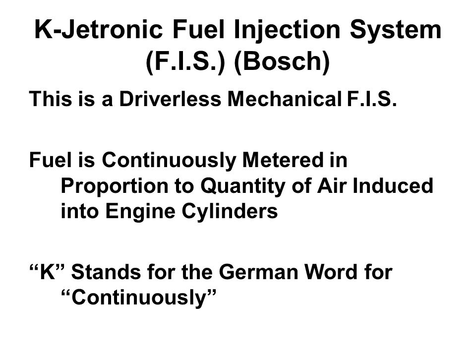 K-Jetronic Fuel Injection System (F.I.S.) (Bosch) This is a Driverless Mechanical F.I.S. Fuel is Continuously Metered in Proportion to Quantity of Air