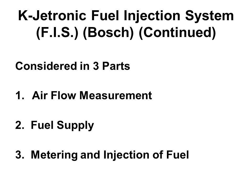 K-Jetronic Fuel Injection System (F.I.S.) (Bosch) (Continued) Considered in 3 Parts 1.Air Flow Measurement 2. Fuel Supply 3. Metering and Injection of