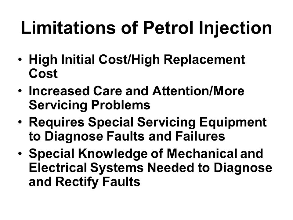 Limitations of Petrol Injection High Initial Cost/High Replacement Cost Increased Care and Attention/More Servicing Problems Requires Special Servicin