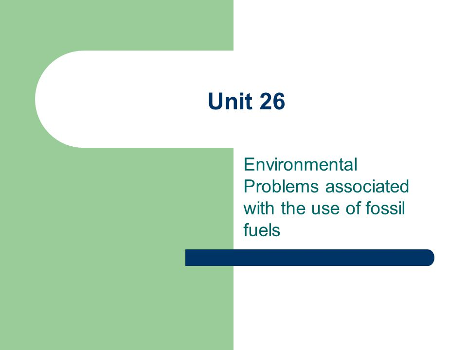 Unit 26 Environmental Problems associated with the use of fossil fuels