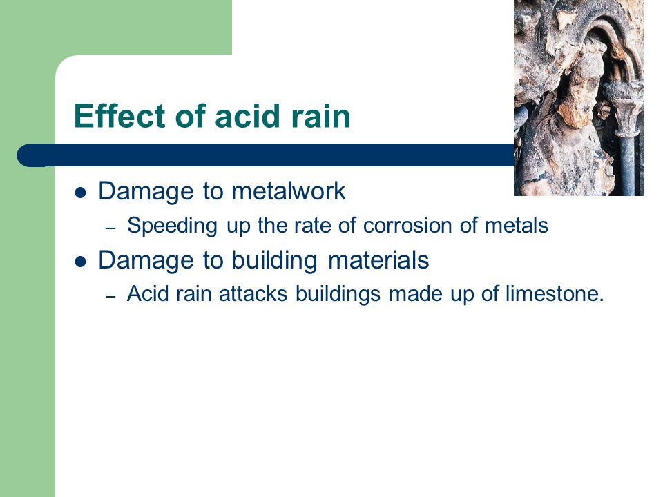 Effect of acid rain Damage to metalwork – Speeding up the rate of corrosion of metals Damage to building materials – Acid rain attacks buildings made up of limestone.