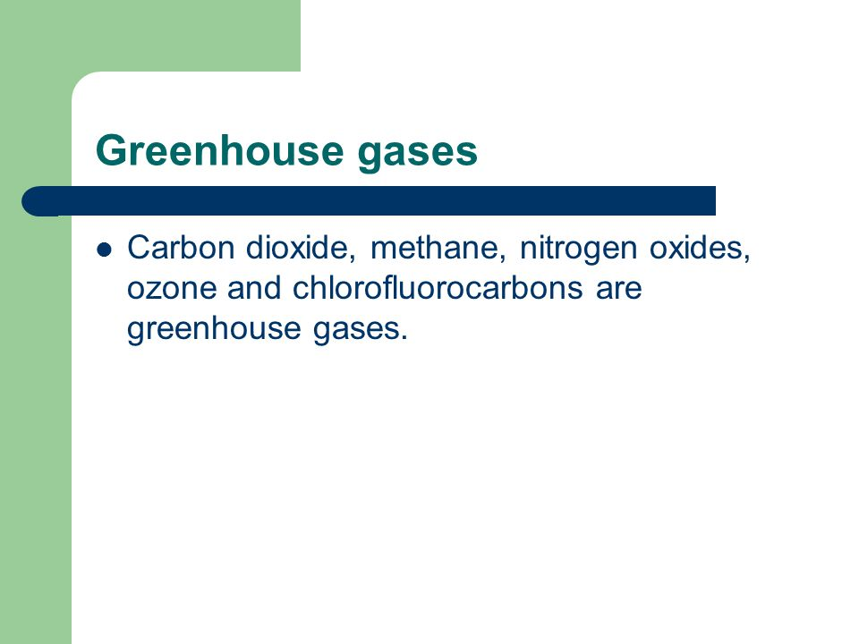 Greenhouse gases Carbon dioxide, methane, nitrogen oxides, ozone and chlorofluorocarbons are greenhouse gases.