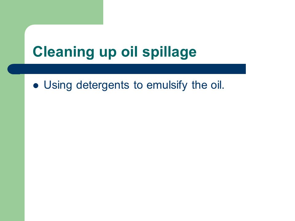 Cleaning up oil spillage Using detergents to emulsify the oil.