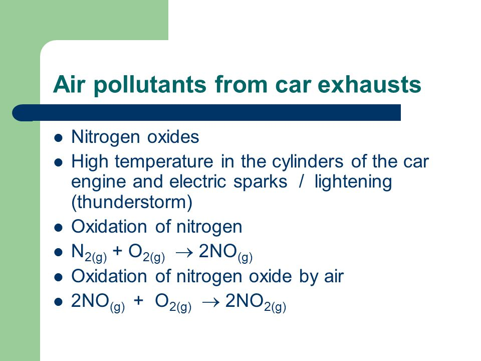 Air pollutants from car exhausts Nitrogen oxides High temperature in the cylinders of the car engine and electric sparks / lightening (thunderstorm) Oxidation of nitrogen N 2(g) + O 2(g)  2NO (g) Oxidation of nitrogen oxide by air 2NO (g) + O 2(g)  2NO 2(g)