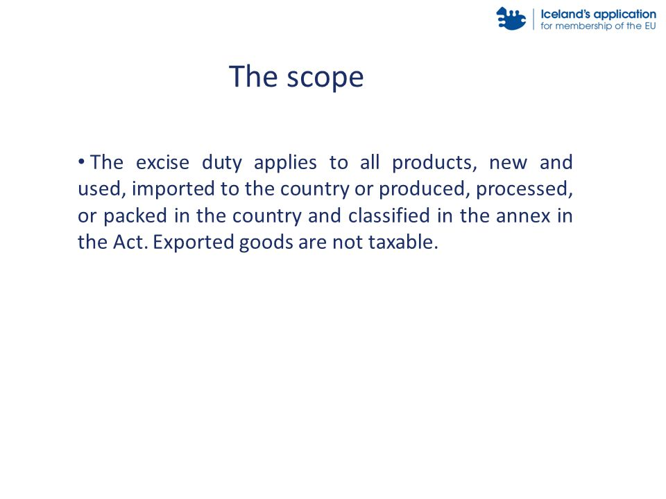 The excise duty applies to all products, new and used, imported to the country or produced, processed, or packed in the country and classified in the annex in the Act.