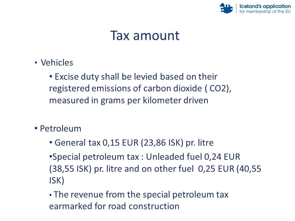 Vehicles Excise duty shall be levied based on their registered emissions of carbon dioxide ( CO2), measured in grams per kilometer driven Petroleum General tax 0,15 EUR (23,86 ISK) pr.