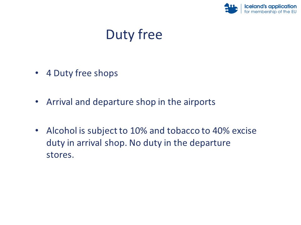 4 Duty free shops Arrival and departure shop in the airports Alcohol is subject to 10% and tobacco to 40% excise duty in arrival shop.