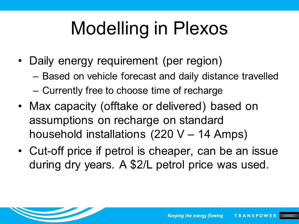 Modelling in Plexos Daily energy requirement (per region) –Based on vehicle forecast and daily distance travelled –Currently free to choose time of recharge Max capacity (offtake or delivered) based on assumptions on recharge on standard household installations (220 V – 14 Amps) Cut-off price if petrol is cheaper, can be an issue during dry years.