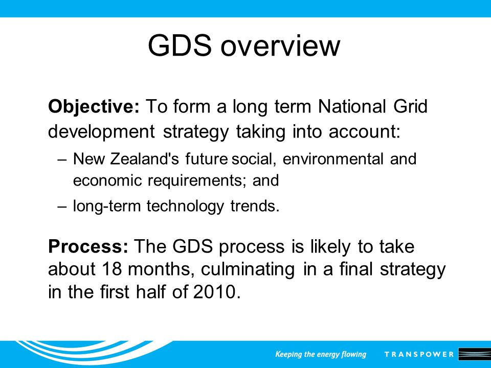 GDS overview Objective: To form a long term National Grid development strategy taking into account: –New Zealand s future social, environmental and economic requirements; and –long-term technology trends.