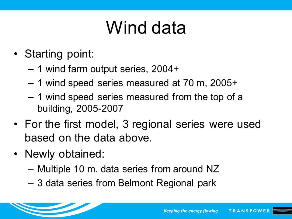 Wind data Starting point: –1 wind farm output series, 2004+ –1 wind speed series measured at 70 m, 2005+ –1 wind speed series measured from the top of a building, 2005-2007 For the first model, 3 regional series were used based on the data above.
