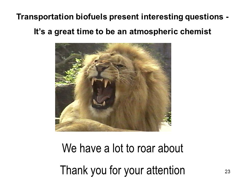 23 We have a lot to roar about Thank you for your attention Transportation biofuels present interesting questions - It's a great time to be an atmospheric chemist