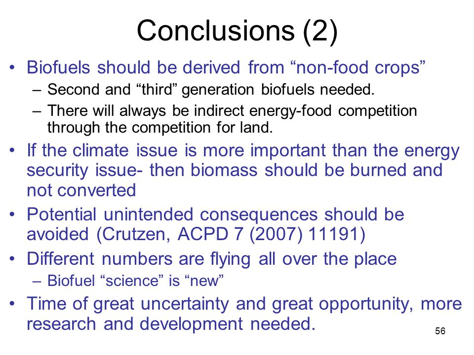 56 Conclusions (2) Biofuels should be derived from non-food crops –Second and third generation biofuels needed.