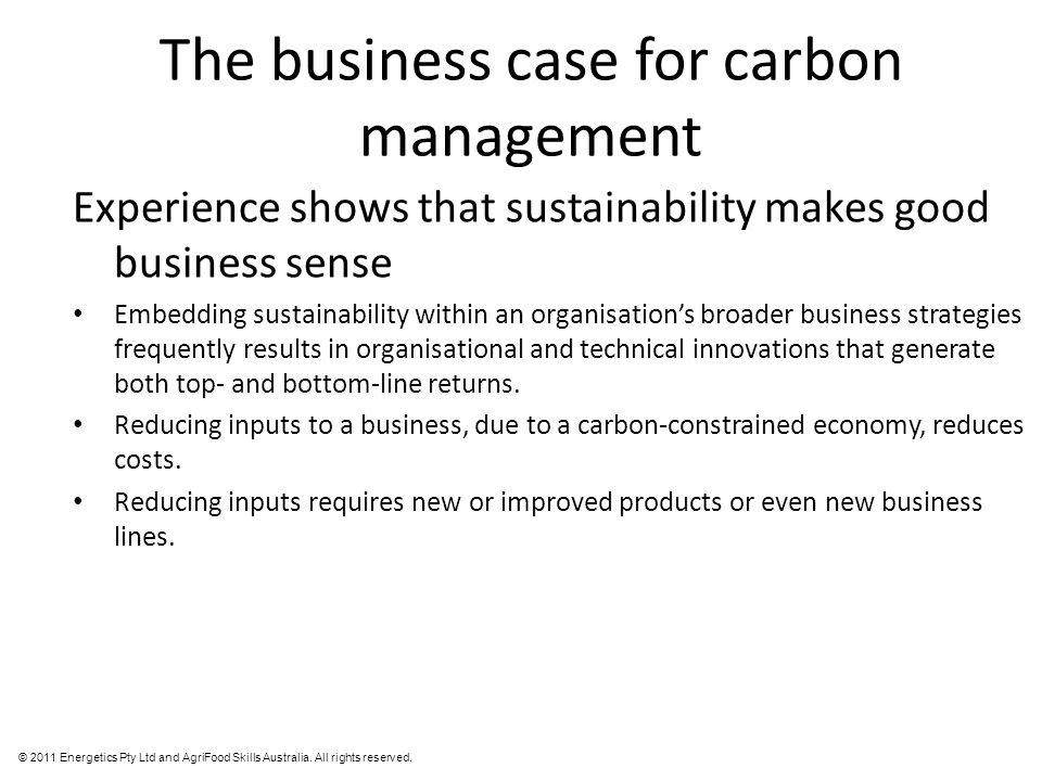 © 2011 Energetics Pty Ltd and AgriFood Skills Australia. All rights reserved. The business case for carbon management Experience shows that sustainabi