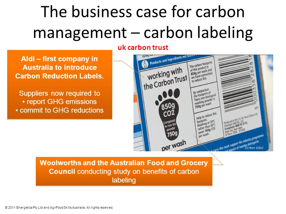 © 2011 Energetics Pty Ltd and AgriFood Skills Australia. All rights reserved. The business case for carbon management – carbon labeling uk carbon trus