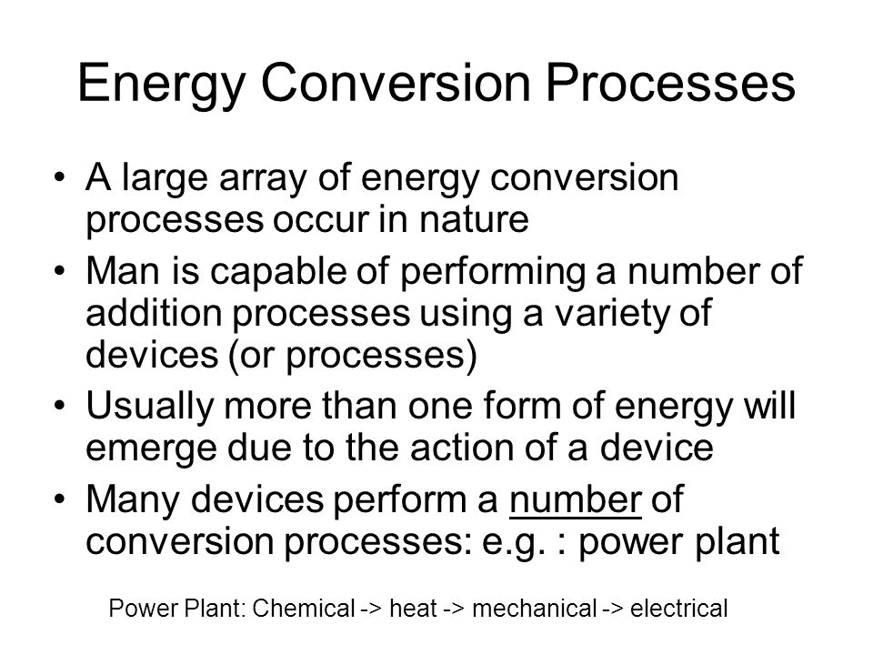 Energy Conversion Processes A large array of energy conversion processes occur in nature Man is capable of performing a number of addition processes using a variety of devices (or processes) Usually more than one form of energy will emerge due to the action of a device Many devices perform a number of conversion processes: e.g.