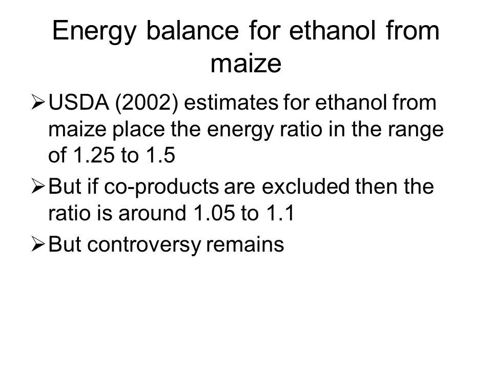 Energy balance for ethanol from maize  USDA (2002) estimates for ethanol from maize place the energy ratio in the range of 1.25 to 1.5  But if co-pr