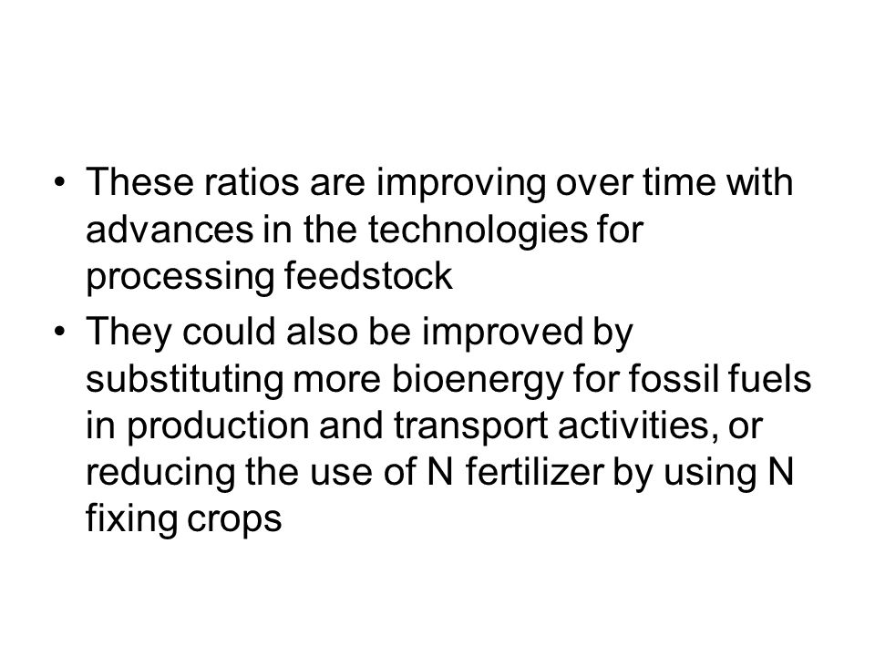 These ratios are improving over time with advances in the technologies for processing feedstock They could also be improved by substituting more bioen