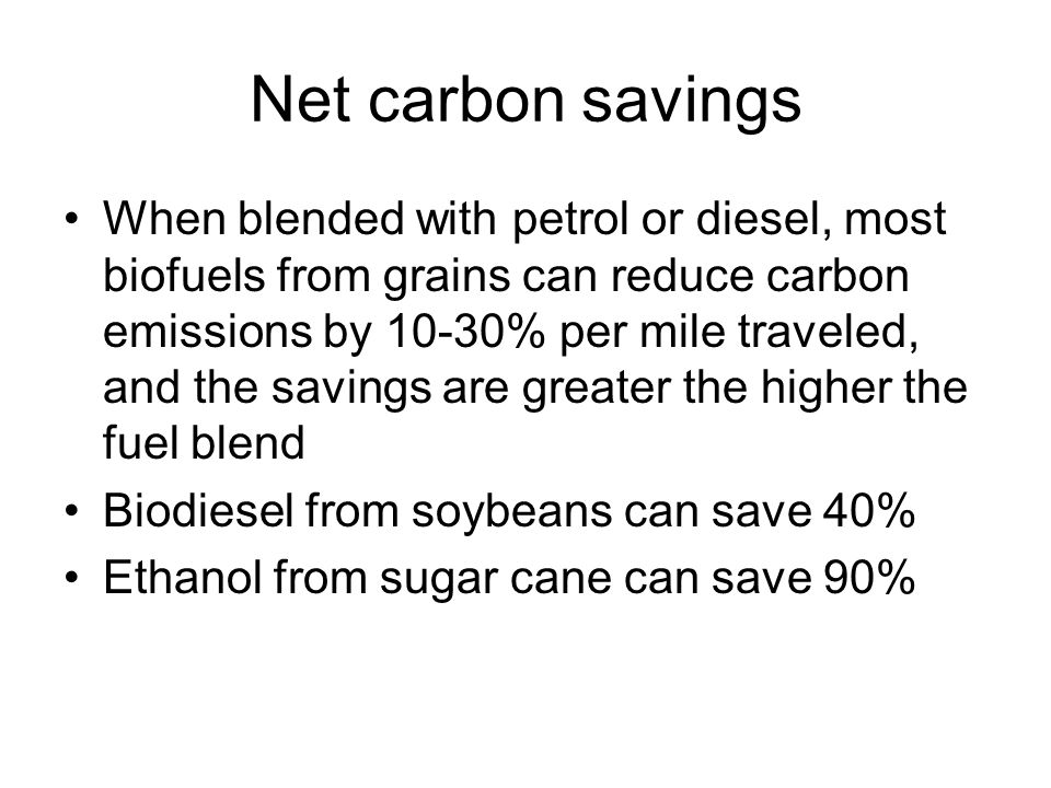 Net carbon savings When blended with petrol or diesel, most biofuels from grains can reduce carbon emissions by 10-30% per mile traveled, and the savi