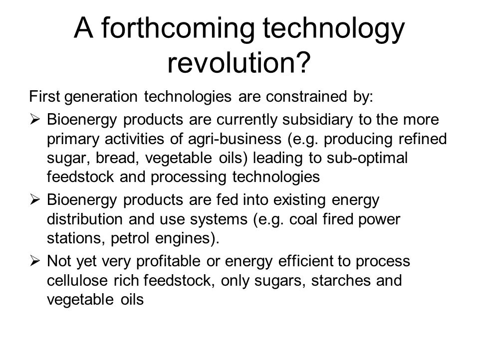 A forthcoming technology revolution? First generation technologies are constrained by:  Bioenergy products are currently subsidiary to the more prima
