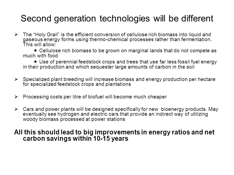 """Second generation technologies will be different  The """"Holy Grail"""" is the efficient conversion of cellulose rich biomass into liquid and gaseous ener"""