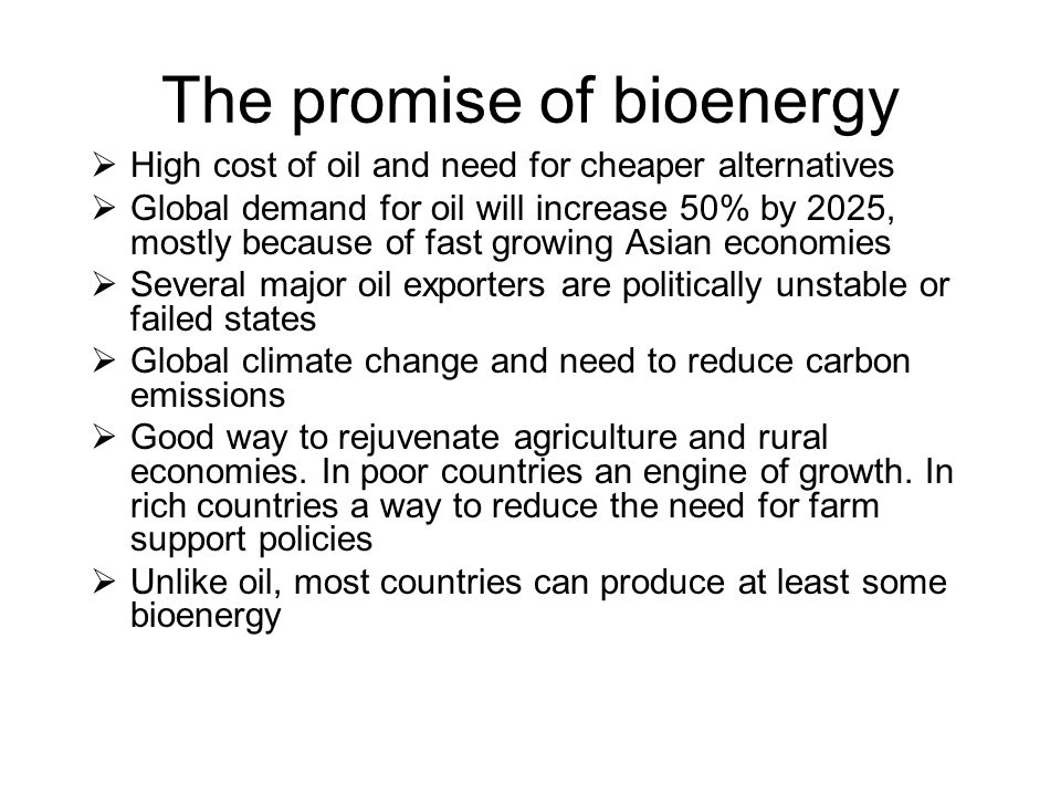 The promise of bioenergy  High cost of oil and need for cheaper alternatives  Global demand for oil will increase 50% by 2025, mostly because of fas