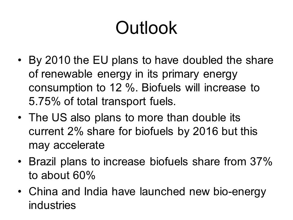 Outlook By 2010 the EU plans to have doubled the share of renewable energy in its primary energy consumption to 12 %. Biofuels will increase to 5.75%