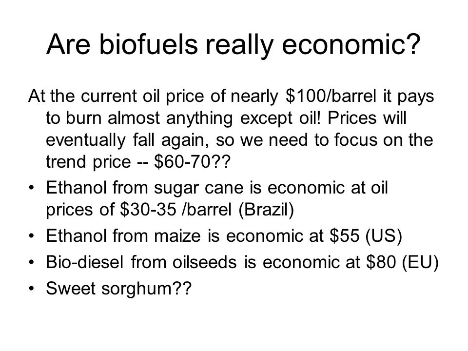 Are biofuels really economic? At the current oil price of nearly $100/barrel it pays to burn almost anything except oil! Prices will eventually fall a