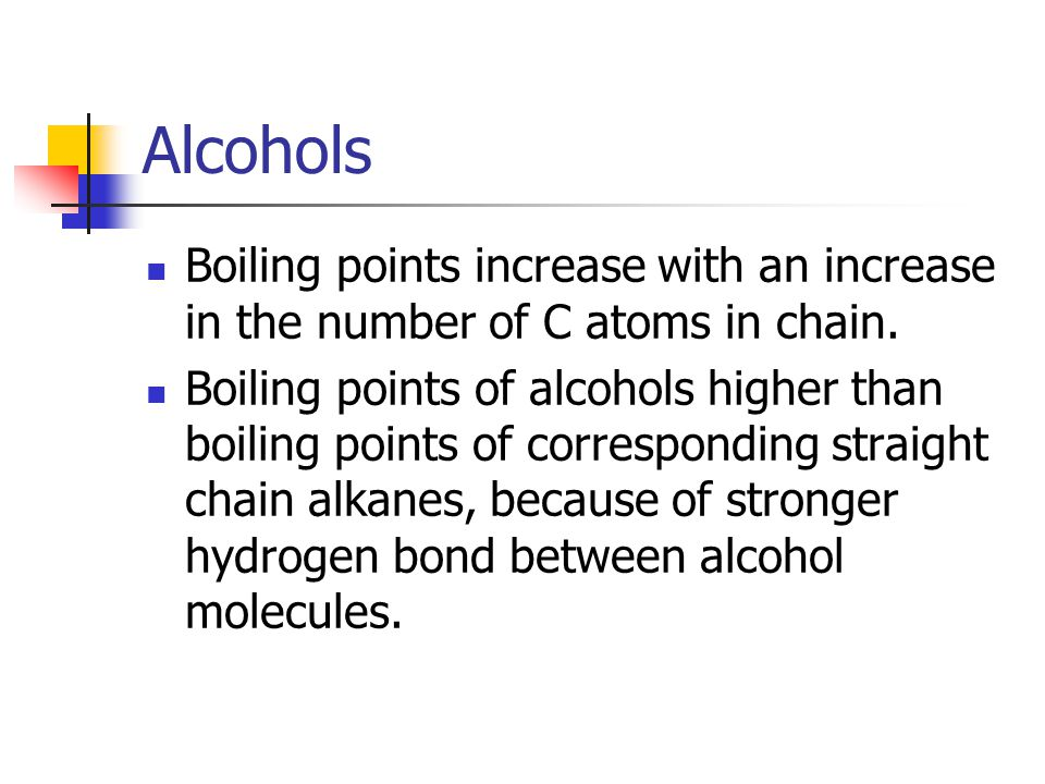 Alcohols Boiling points increase with an increase in the number of C atoms in chain. Boiling points of alcohols higher than boiling points of correspo