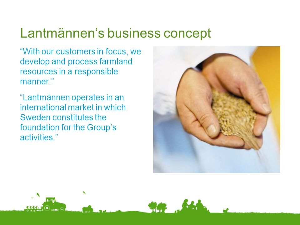 """Lantmännen's business concept """"With our customers in focus, we develop and process farmland resources in a responsible manner."""" """"Lantmännen operates i"""
