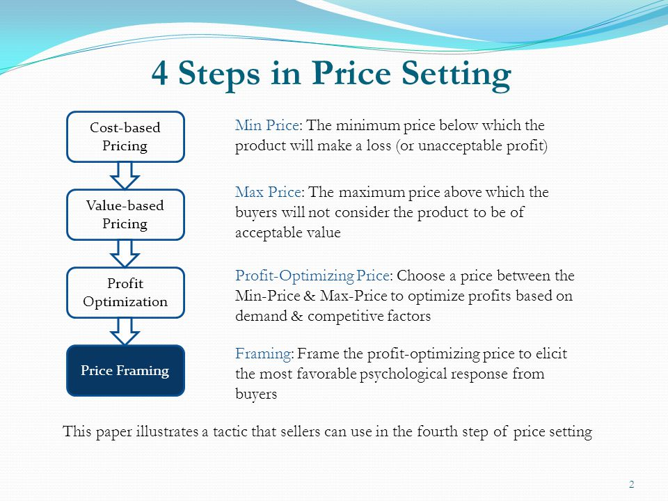4 Steps in Price Setting 2 Cost-based Pricing Value-based Pricing Price Framing Min Price: The minimum price below which the product will make a loss (or unacceptable profit) Max Price: The maximum price above which the buyers will not consider the product to be of acceptable value Profit Optimization Profit-Optimizing Price: Choose a price between the Min-Price & Max-Price to optimize profits based on demand & competitive factors Framing: Frame the profit-optimizing price to elicit the most favorable psychological response from buyers This paper illustrates a tactic that sellers can use in the fourth step of price setting