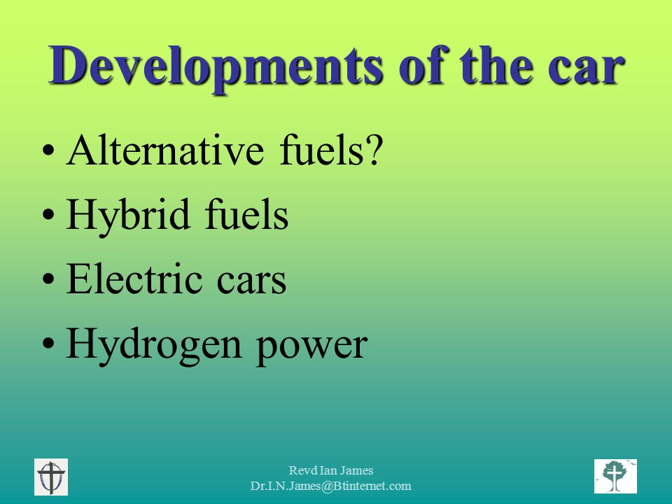Revd Ian James Dr.I.N.James@Btinternet.com Developments of the car Alternative fuels.