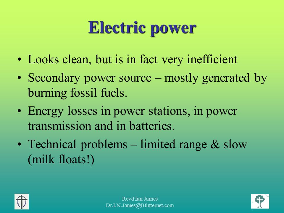 Revd Ian James Dr.I.N.James@Btinternet.com Electric power Looks clean, but is in fact very inefficient Secondary power source – mostly generated by burning fossil fuels.