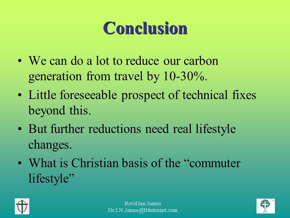 Revd Ian James Dr.I.N.James@Btinternet.com Conclusion We can do a lot to reduce our carbon generation from travel by 10-30%.