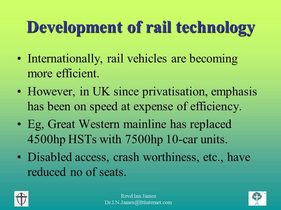 Revd Ian James Dr.I.N.James@Btinternet.com Development of rail technology Internationally, rail vehicles are becoming more efficient.