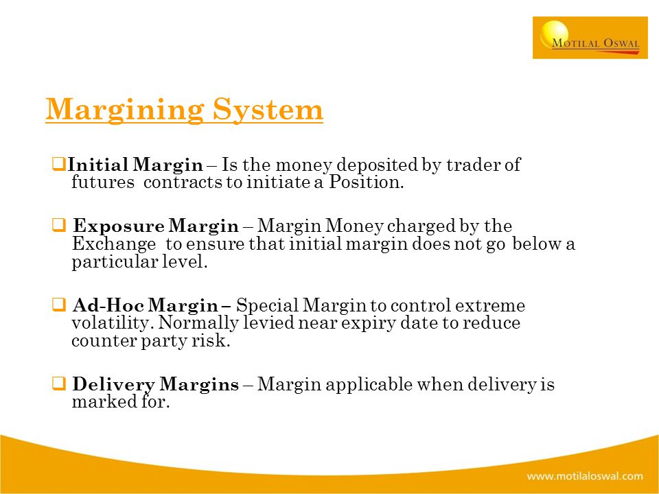 Margining System  Initial Margin – Is the money deposited by trader of futures contracts to initiate a Position.