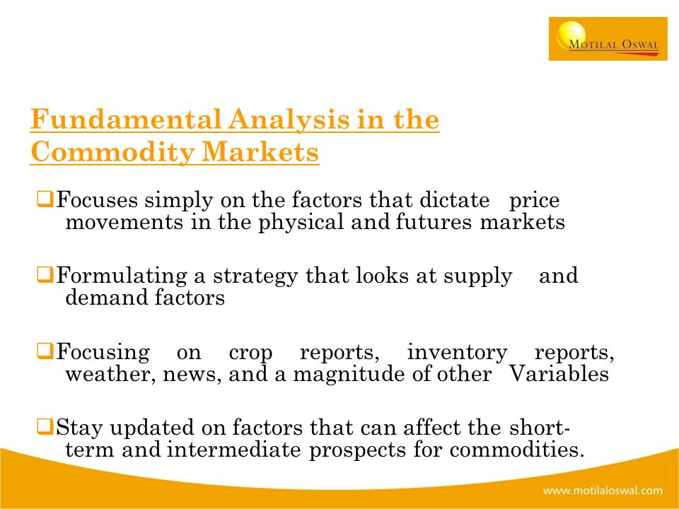 Fundamental Analysis in the Commodity Markets  Focuses simply on the factors that dictate price movements in the physical and futures markets  Formulating a strategy that looks at supply and demand factors  Focusing on crop reports, inventory reports, weather, news, and a magnitude of other Variables  Stay updated on factors that can affect the short- term and intermediate prospects for commodities.